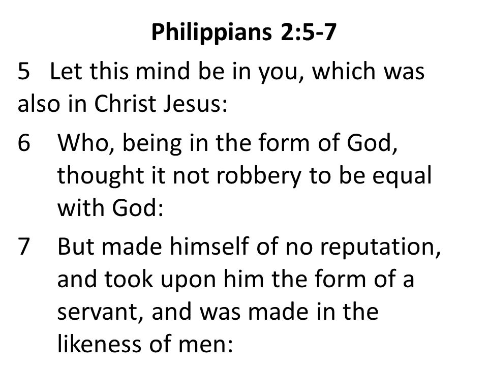 Philippians 2:5-7 5 Let this mind be in you, which was also in Christ Jesus: 6Who, being in the form of God, thought it not robbery to be equal with God: 7But made himself of no reputation, and took upon him the form of a servant, and was made in the likeness of men: