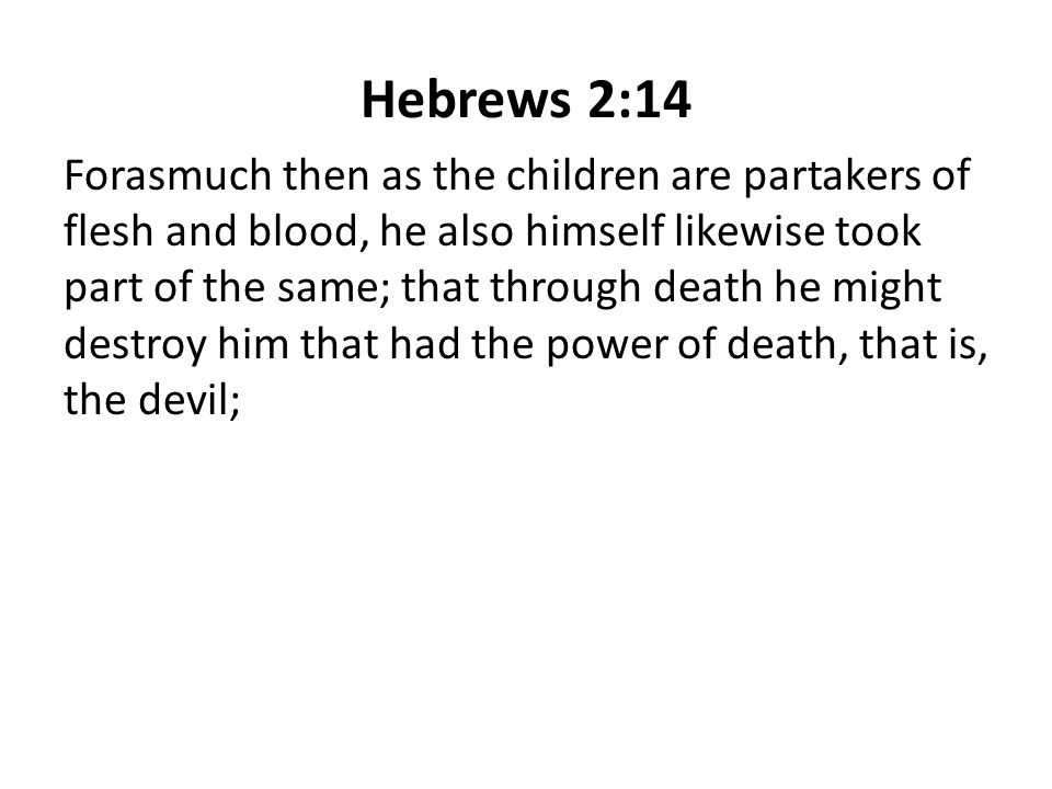 Hebrews 2:14 Forasmuch then as the children are partakers of flesh and blood, he also himself likewise took part of the same; that through death he might destroy him that had the power of death, that is, the devil;