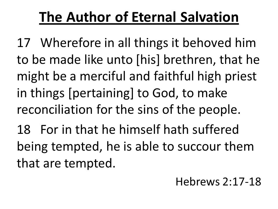 The Author of Eternal Salvation 17 Wherefore in all things it behoved him to be made like unto [his] brethren, that he might be a merciful and faithful high priest in things [pertaining] to God, to make reconciliation for the sins of the people.