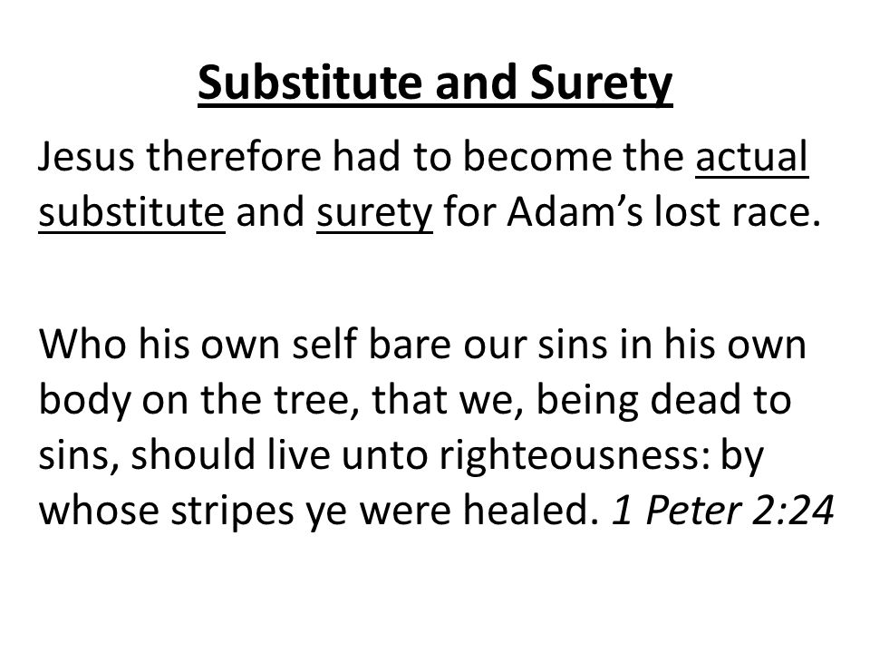 Substitute and Surety Jesus therefore had to become the actual substitute and surety for Adam's lost race.