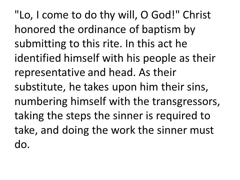 Lo, I come to do thy will, O God! Christ honored the ordinance of baptism by submitting to this rite.