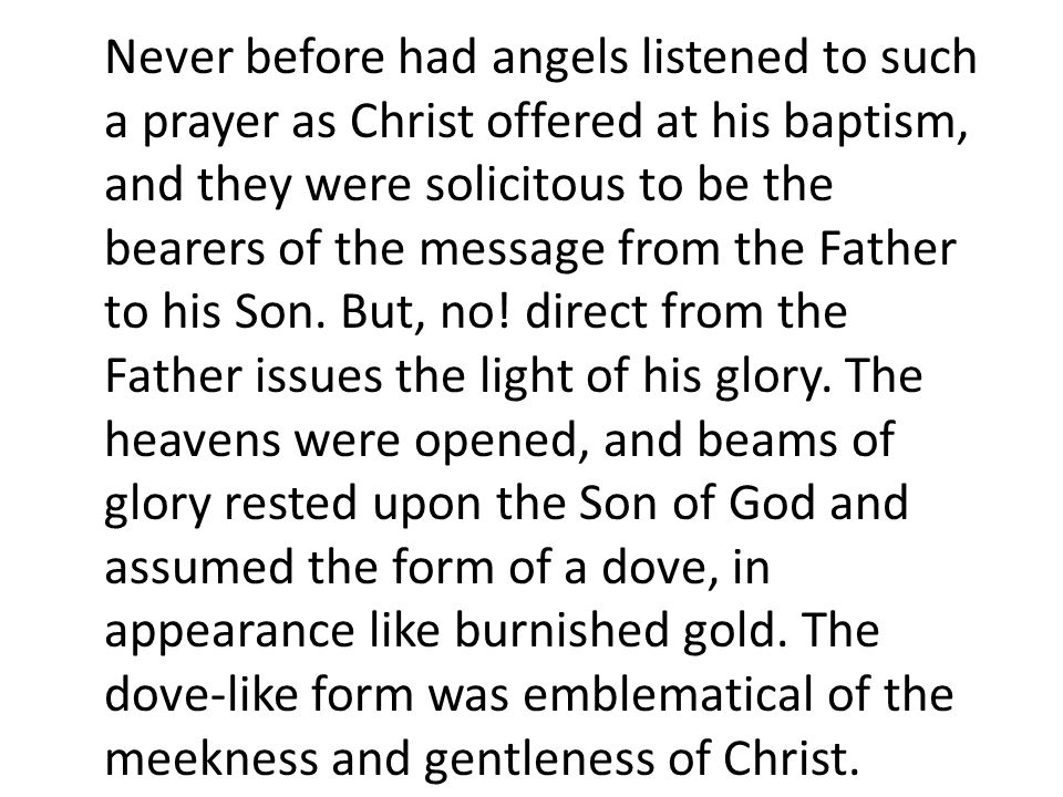 Never before had angels listened to such a prayer as Christ offered at his baptism, and they were solicitous to be the bearers of the message from the Father to his Son.
