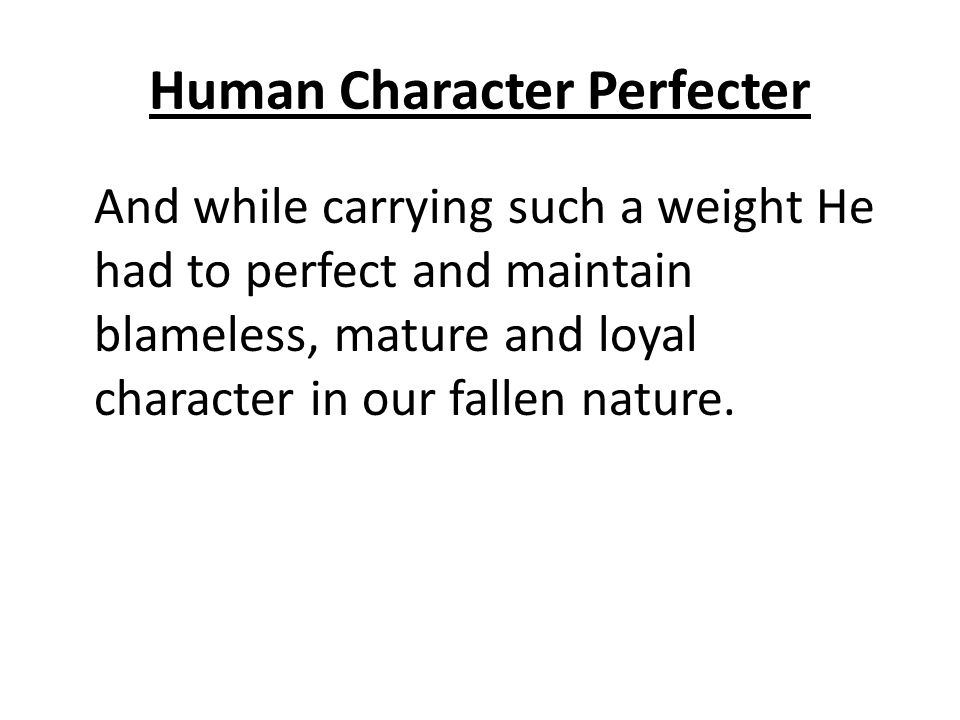 Human Character Perfecter And while carrying such a weight He had to perfect and maintain blameless, mature and loyal character in our fallen nature.