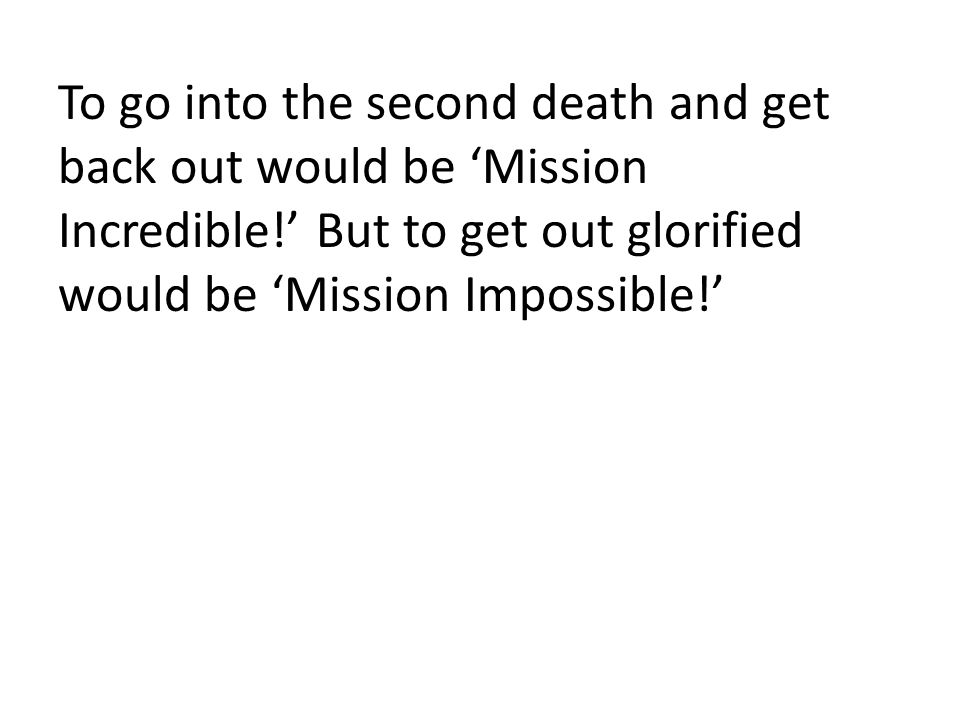 To go into the second death and get back out would be 'Mission Incredible!' But to get out glorified would be 'Mission Impossible!'