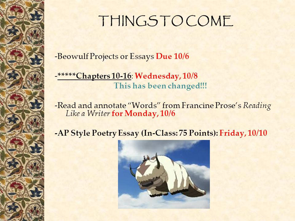 """THINGS TO COME -Beowulf Projects or Essays Due 10/6 -*****Chapters 10-16: Wednesday, 10/8 This has been changed!!! -Read and annotate """"Words"""" from Fra"""