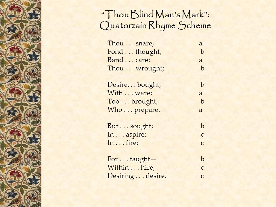 """""""Thou Blind Man's Mark"""": Quatorzain Rhyme Scheme Thou... snare, a Fond... thought;b Band... care; a Thou... wrought;b Desire... bought,b With... ware;"""