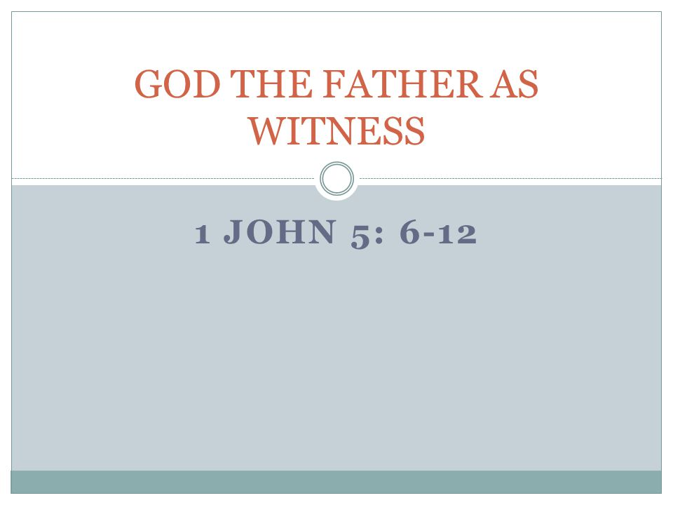 1 JOHN 5: 6-12 GOD THE FATHER AS WITNESS