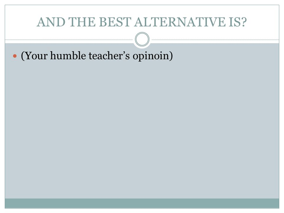 AND THE BEST ALTERNATIVE IS (Your humble teacher's opinoin)