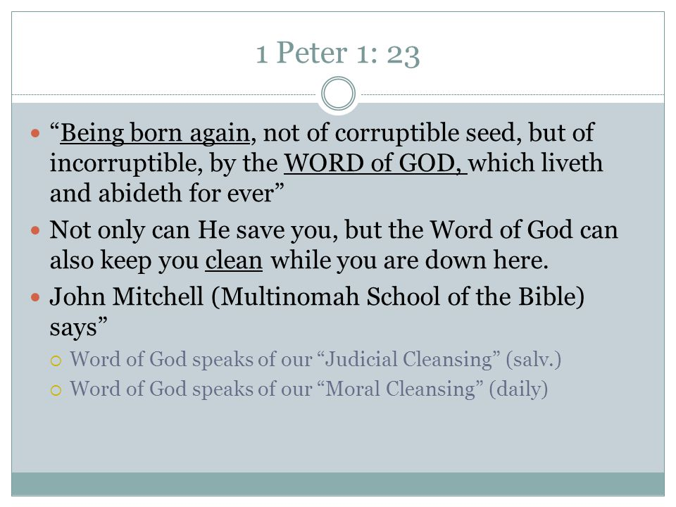 1 Peter 1: 23 Being born again, not of corruptible seed, but of incorruptible, by the WORD of GOD, which liveth and abideth for ever Not only can He save you, but the Word of God can also keep you clean while you are down here.