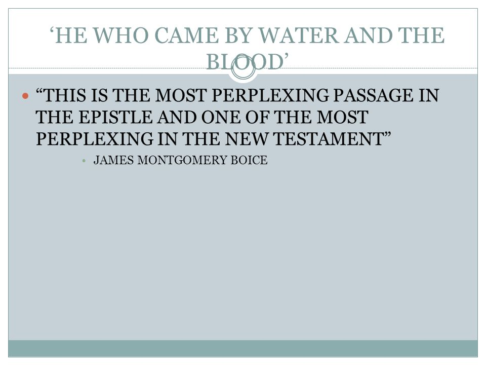 'HE WHO CAME BY WATER AND THE BLOOD' THIS IS THE MOST PERPLEXING PASSAGE IN THE EPISTLE AND ONE OF THE MOST PERPLEXING IN THE NEW TESTAMENT JAMES MONTGOMERY BOICE