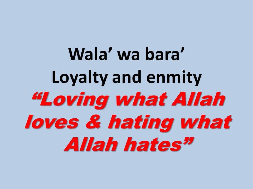 Loving what Allah loves & hating what Allah hates Wala' wa bara' Loyalty and enmity Loving what Allah loves & hating what Allah hates