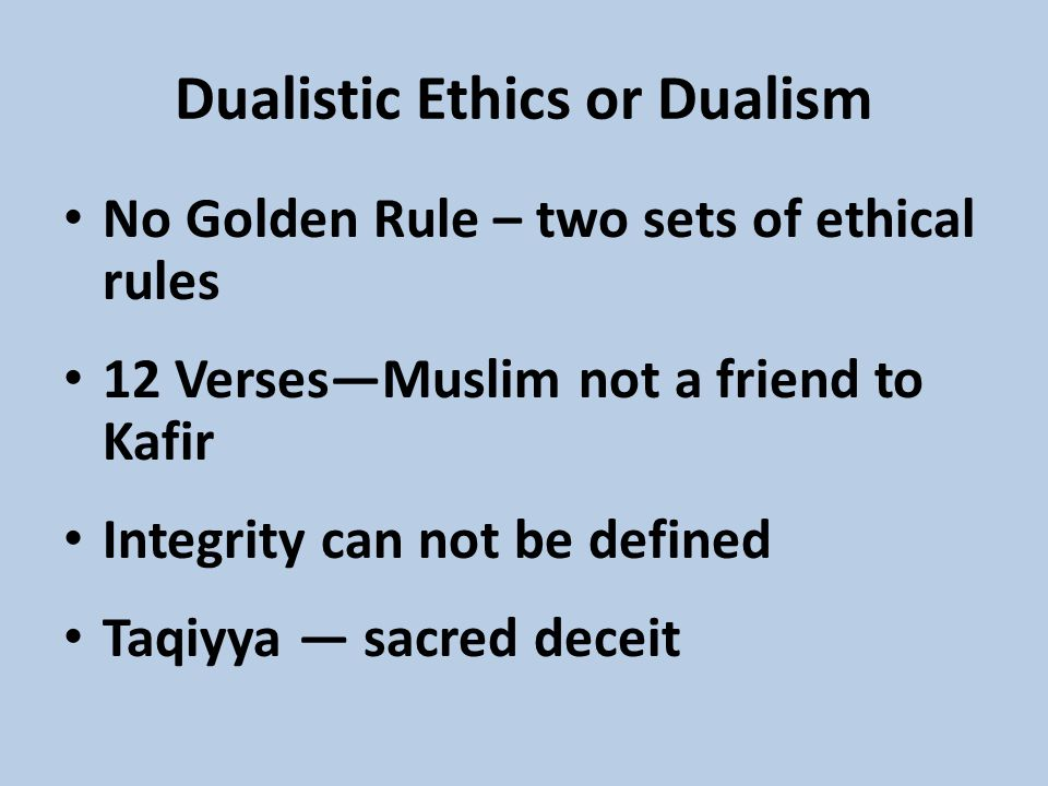 No Golden Rule – two sets of ethical rules 12 Verses—Muslim not a friend to Kafir Integrity can not be defined Taqiyya — sacred deceit Dualistic Ethics or Dualism
