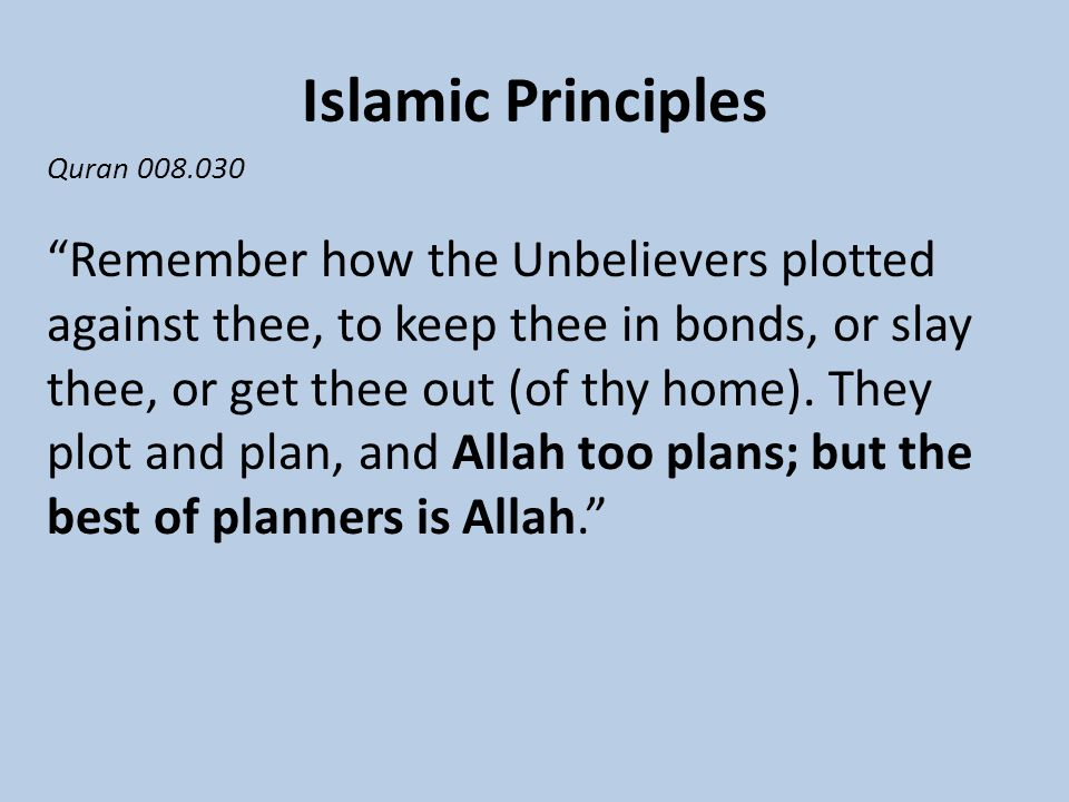 Islamic Principles Quran 008.030 Remember how the Unbelievers plotted against thee, to keep thee in bonds, or slay thee, or get thee out (of thy home).