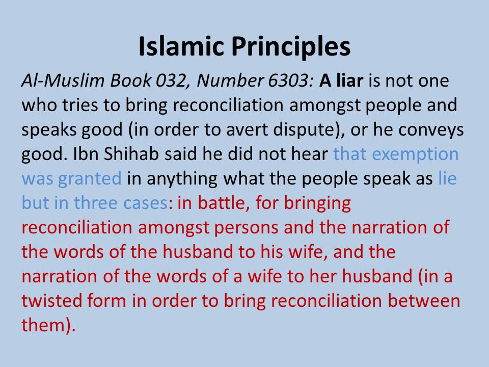 Islamic Principles Al-Muslim Book 032, Number 6303: A liar is not one who tries to bring reconciliation amongst people and speaks good (in order to avert dispute), or he conveys good.