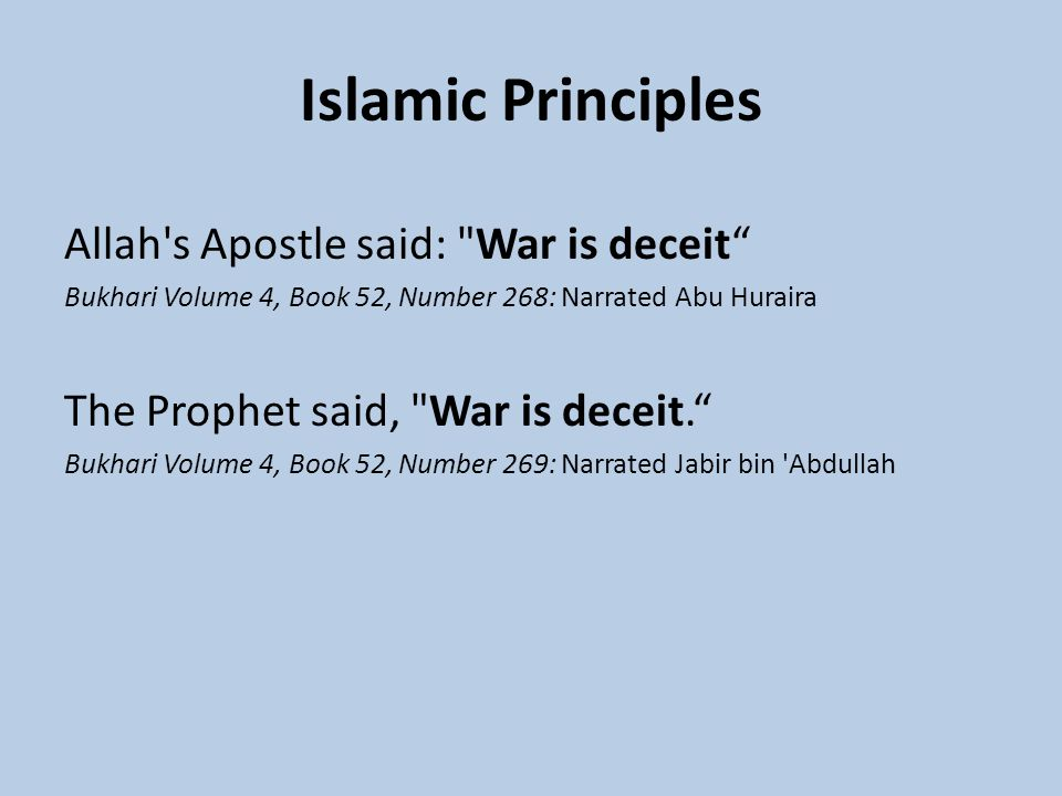 Islamic Principles Allah s Apostle said: War is deceit Bukhari Volume 4, Book 52, Number 268: Narrated Abu Huraira The Prophet said, War is deceit. Bukhari Volume 4, Book 52, Number 269: Narrated Jabir bin Abdullah