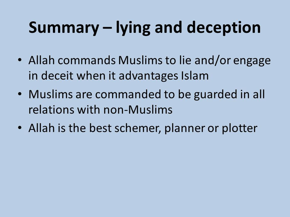 Summary – lying and deception Allah commands Muslims to lie and/or engage in deceit when it advantages Islam Muslims are commanded to be guarded in al