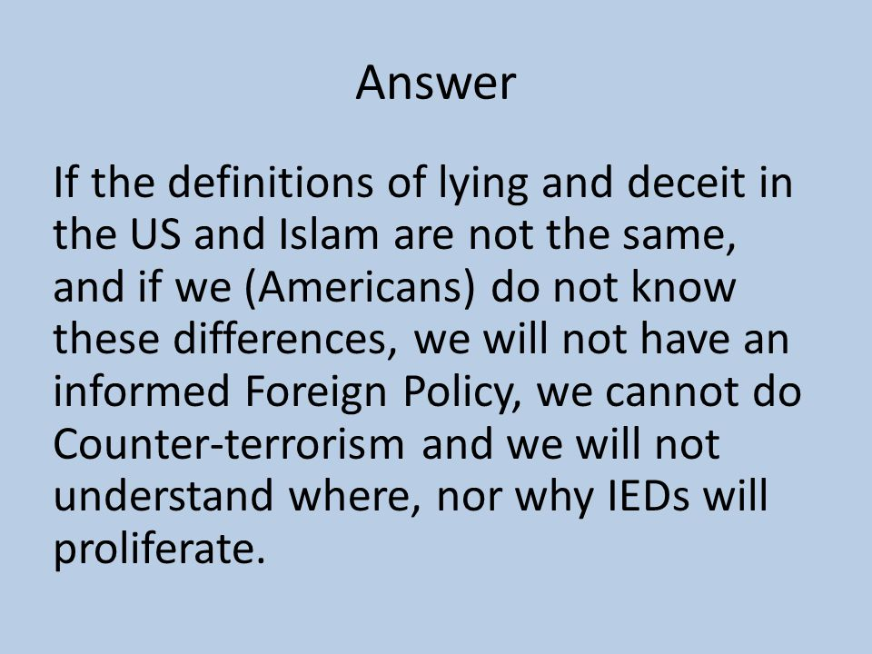 Answer If the definitions of lying and deceit in the US and Islam are not the same, and if we (Americans) do not know these differences, we will not have an informed Foreign Policy, we cannot do Counter-terrorism and we will not understand where, nor why IEDs will proliferate.