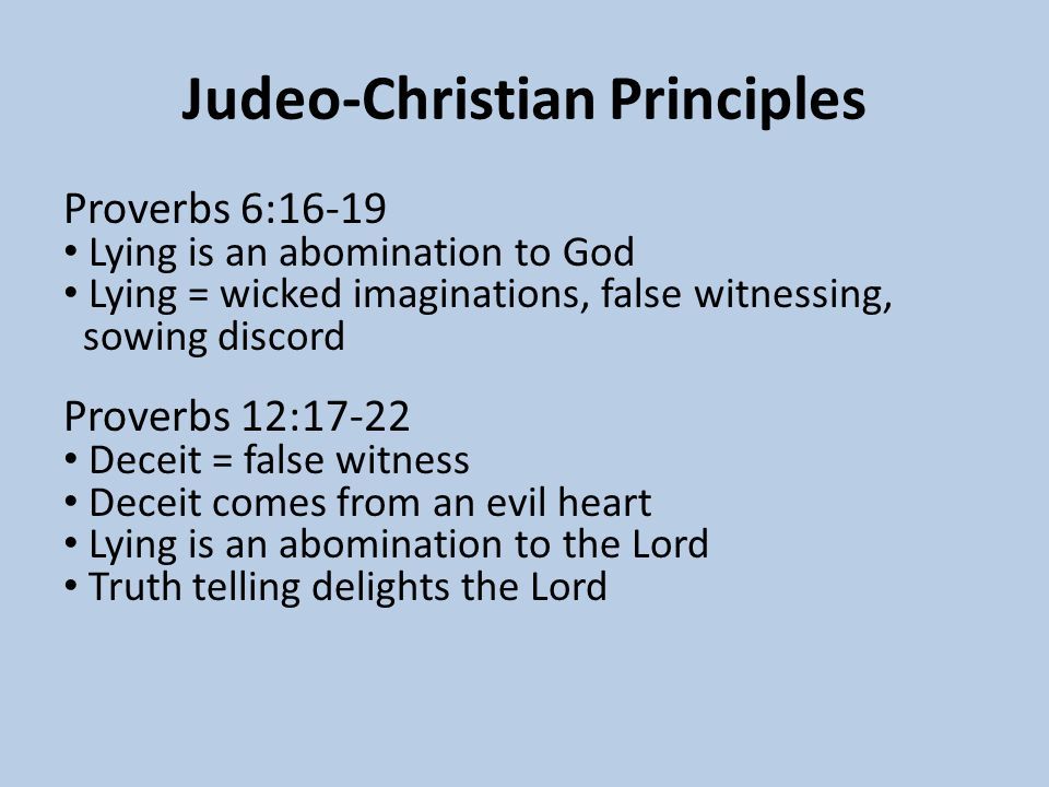 Judeo-Christian Principles Proverbs 6:16-19 Lying is an abomination to God Lying = wicked imaginations, false witnessing, sowing discord Proverbs 12:17-22 Deceit = false witness Deceit comes from an evil heart Lying is an abomination to the Lord Truth telling delights the Lord