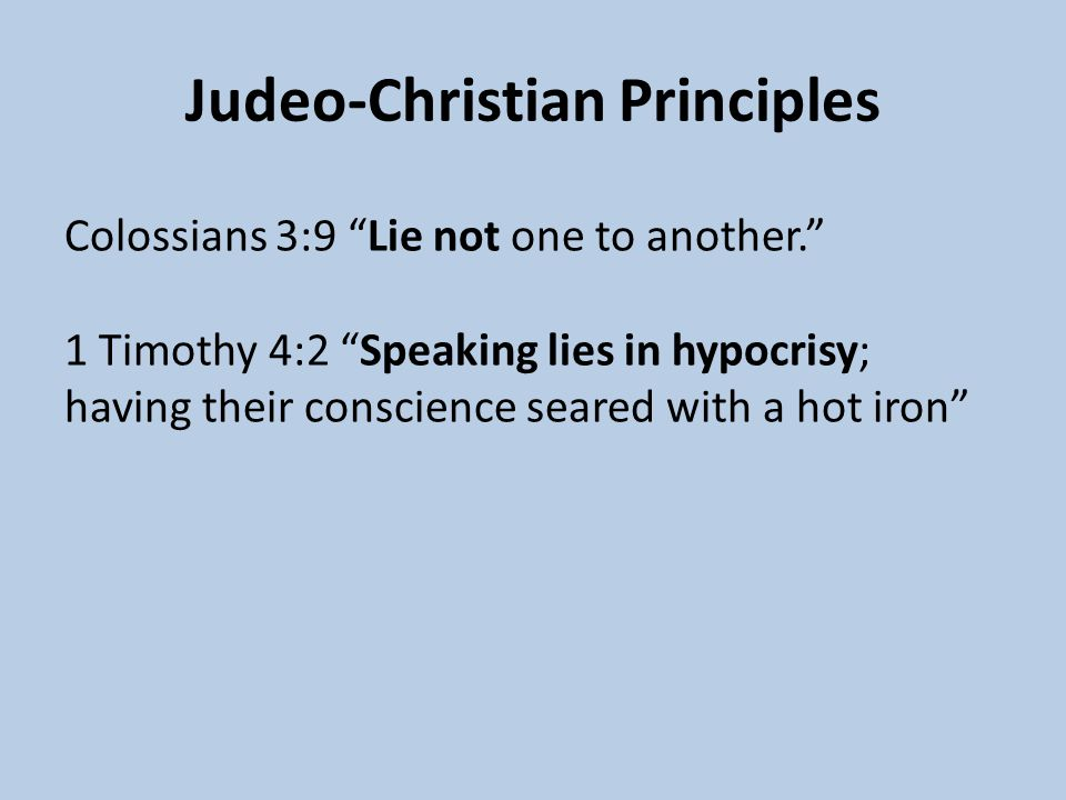 Judeo-Christian Principles Colossians 3:9 Lie not one to another. 1 Timothy 4:2 Speaking lies in hypocrisy; having their conscience seared with a hot iron