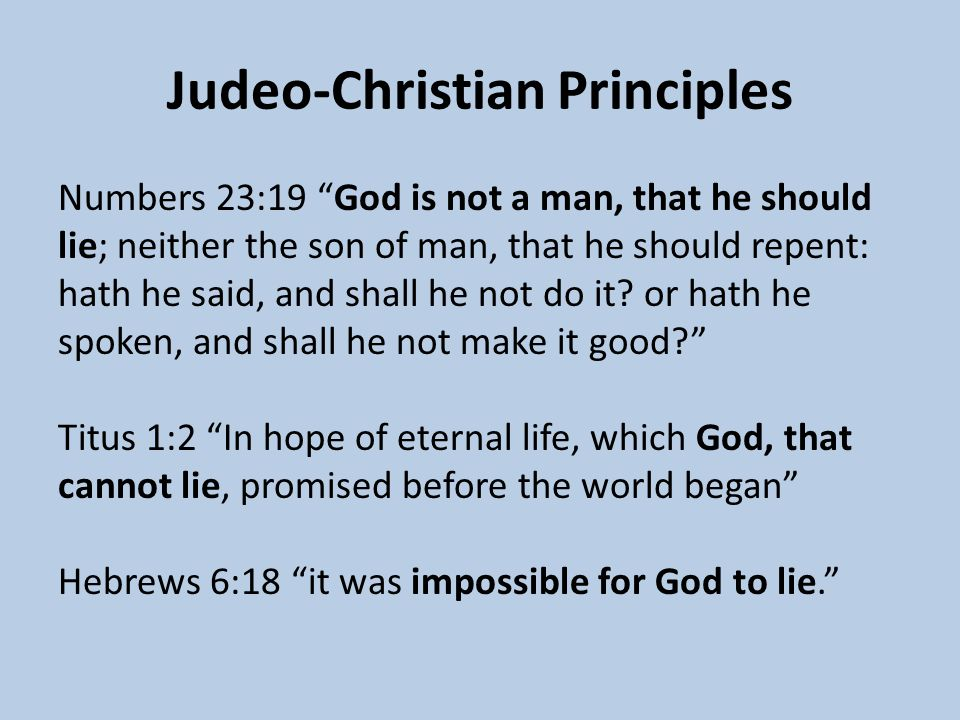 Judeo-Christian Principles Numbers 23:19 God is not a man, that he should lie; neither the son of man, that he should repent: hath he said, and shall he not do it.