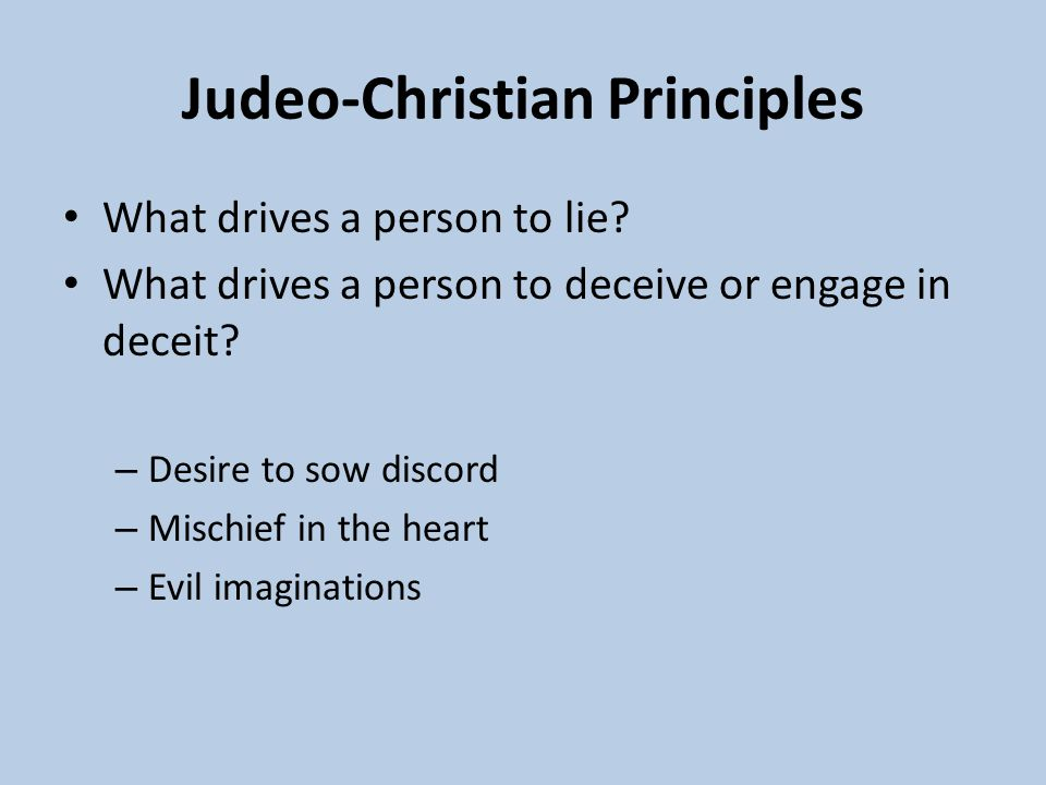 Judeo-Christian Principles What drives a person to lie? What drives a person to deceive or engage in deceit? – Desire to sow discord – Mischief in the