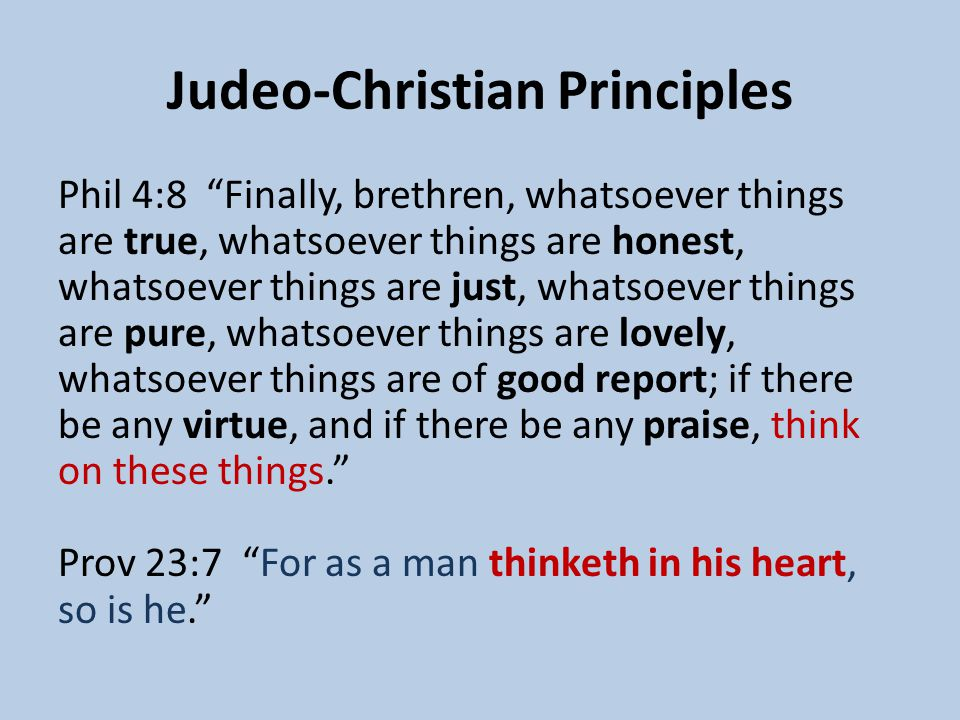 Judeo-Christian Principles Phil 4:8 Finally, brethren, whatsoever things are true, whatsoever things are honest, whatsoever things are just, whatsoever things are pure, whatsoever things are lovely, whatsoever things are of good report; if there be any virtue, and if there be any praise, think on these things. Prov 23:7 For as a man thinketh in his heart, so is he.