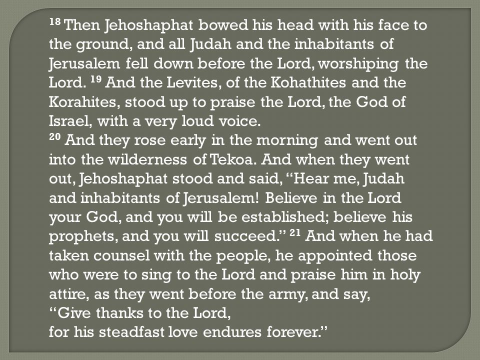 18 Then Jehoshaphat bowed his head with his face to the ground, and all Judah and the inhabitants of Jerusalem fell down before the Lord, worshiping the Lord.