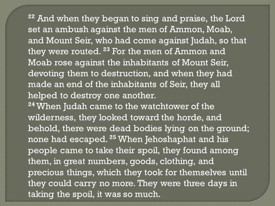 22 And when they began to sing and praise, the Lord set an ambush against the men of Ammon, Moab, and Mount Seir, who had come against Judah, so that they were routed.