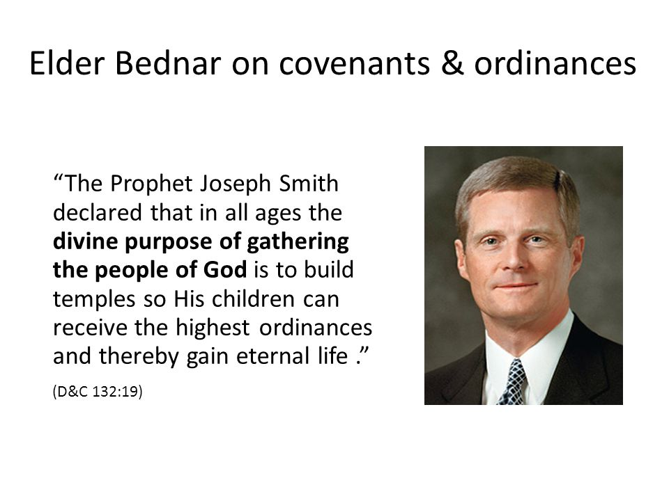 Elder Bednar on covenants & ordinances The Prophet Joseph Smith declared that in all ages the divine purpose of gathering the people of God is to build temples so His children can receive the highest ordinances and thereby gain eternal life. (D&C 132:19)