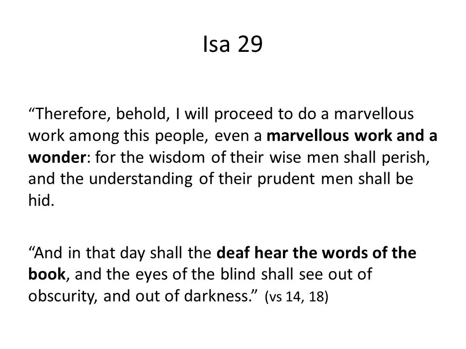 Isa 29 Therefore, behold, I will proceed to do a marvellous work among this people, even a marvellous work and a wonder: for the wisdom of their wise men shall perish, and the understanding of their prudent men shall be hid.
