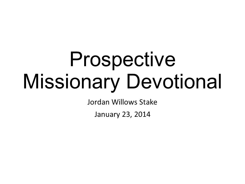Prospective Missionary Devotional Jordan Willows Stake January 23, 2014