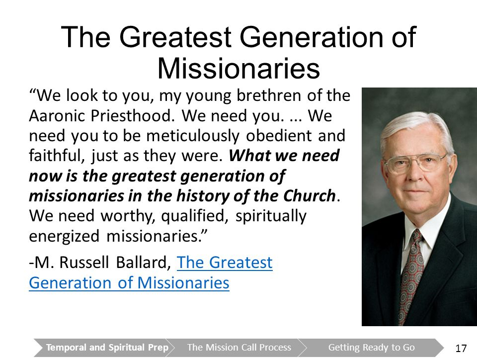 17 The Greatest Generation of Missionaries We look to you, my young brethren of the Aaronic Priesthood.