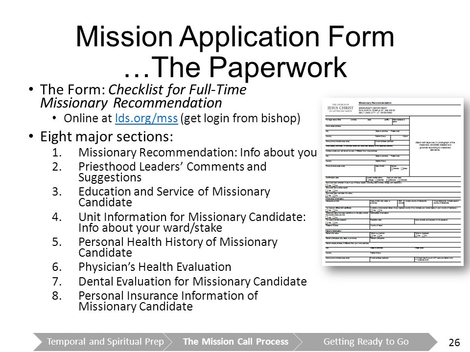 26 Mission Application Form …The Paperwork The Form: Checklist for Full-Time Missionary Recommendation Online at lds.org/mss (get login from bishop)lds.org/mss Eight major sections: 1.Missionary Recommendation: Info about you 2.Priesthood Leaders' Comments and Suggestions 3.Education and Service of Missionary Candidate 4.Unit Information for Missionary Candidate: Info about your ward/stake 5.Personal Health History of Missionary Candidate 6.Physician's Health Evaluation 7.Dental Evaluation for Missionary Candidate 8.Personal Insurance Information of Missionary Candidate Temporal and Spiritual PrepThe Mission Call ProcessGetting Ready to Go