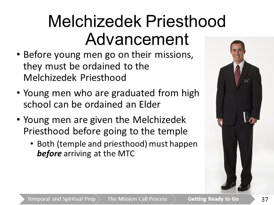 37 Melchizedek Priesthood Advancement Before young men go on their missions, they must be ordained to the Melchizedek Priesthood Young men who are graduated from high school can be ordained an Elder Young men are given the Melchizedek Priesthood before going to the temple Both (temple and priesthood) must happen before arriving at the MTC Temporal and Spiritual PrepThe Mission Call ProcessGetting Ready to Go