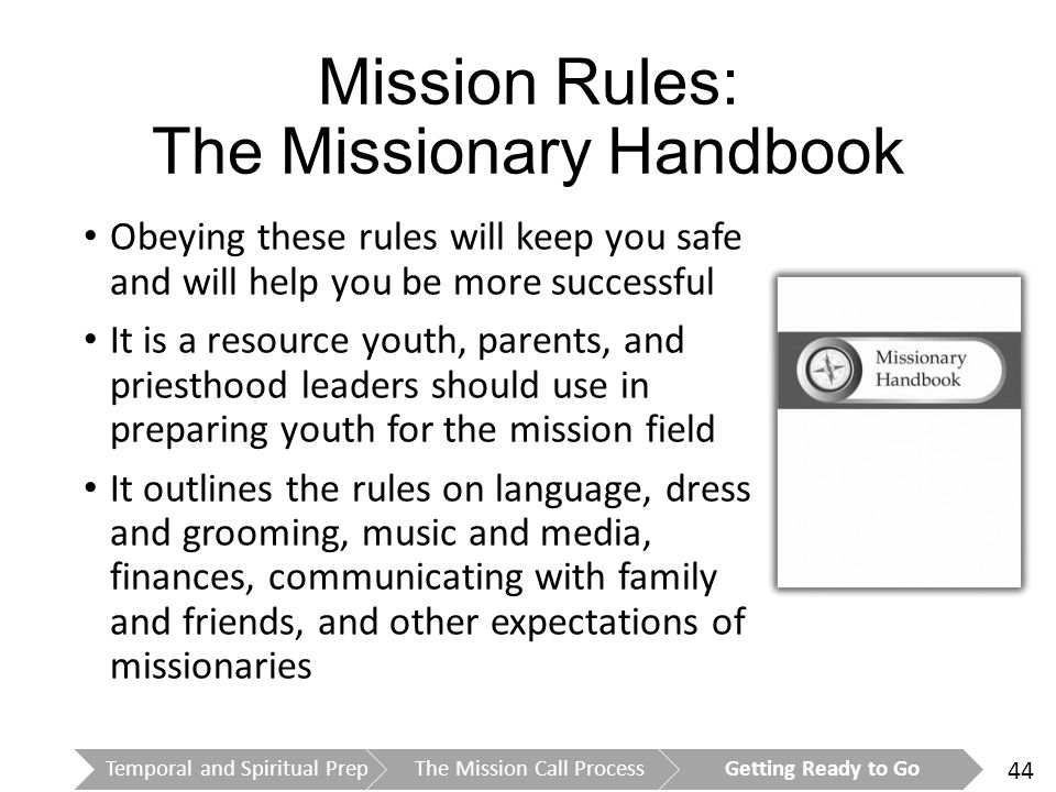 44 Mission Rules: The Missionary Handbook Temporal and Spiritual PrepThe Mission Call ProcessGetting Ready to Go Obeying these rules will keep you safe and will help you be more successful It is a resource youth, parents, and priesthood leaders should use in preparing youth for the mission field It outlines the rules on language, dress and grooming, music and media, finances, communicating with family and friends, and other expectations of missionaries