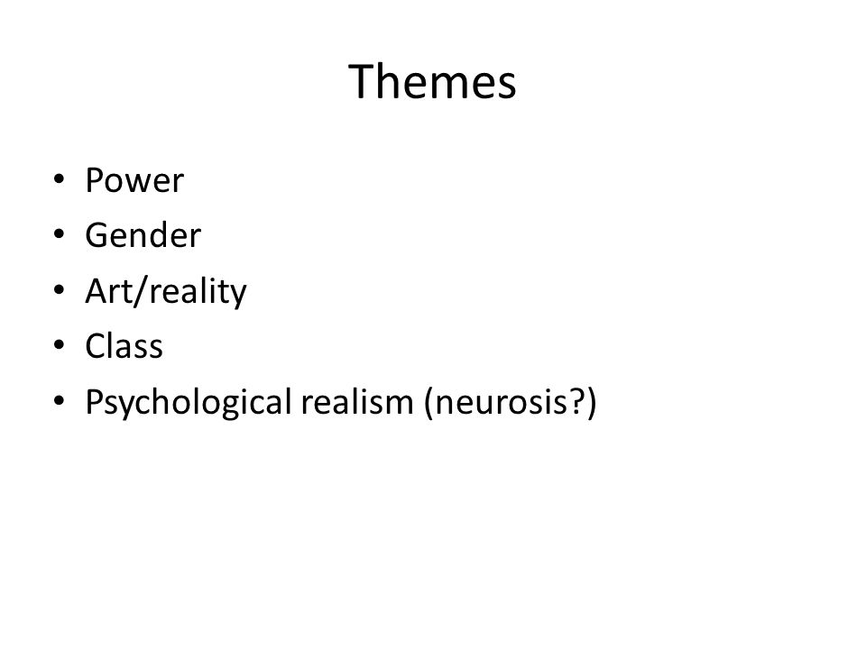 Themes Power Gender Art/reality Class Psychological realism (neurosis?)