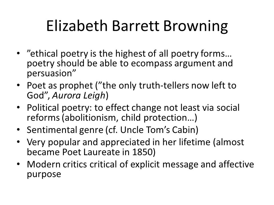 Elizabeth Barrett Browning ethical poetry is the highest of all poetry forms… poetry should be able to ecompass argument and persuasion Poet as prophet ( the only truth-tellers now left to God , Aurora Leigh) Political poetry: to effect change not least via social reforms (abolitionism, child protection…) Sentimental genre (cf.