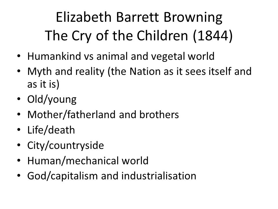 Elizabeth Barrett Browning The Cry of the Children (1844) Humankind vs animal and vegetal world Myth and reality (the Nation as it sees itself and as it is) Old/young Mother/fatherland and brothers Life/death City/countryside Human/mechanical world God/capitalism and industrialisation