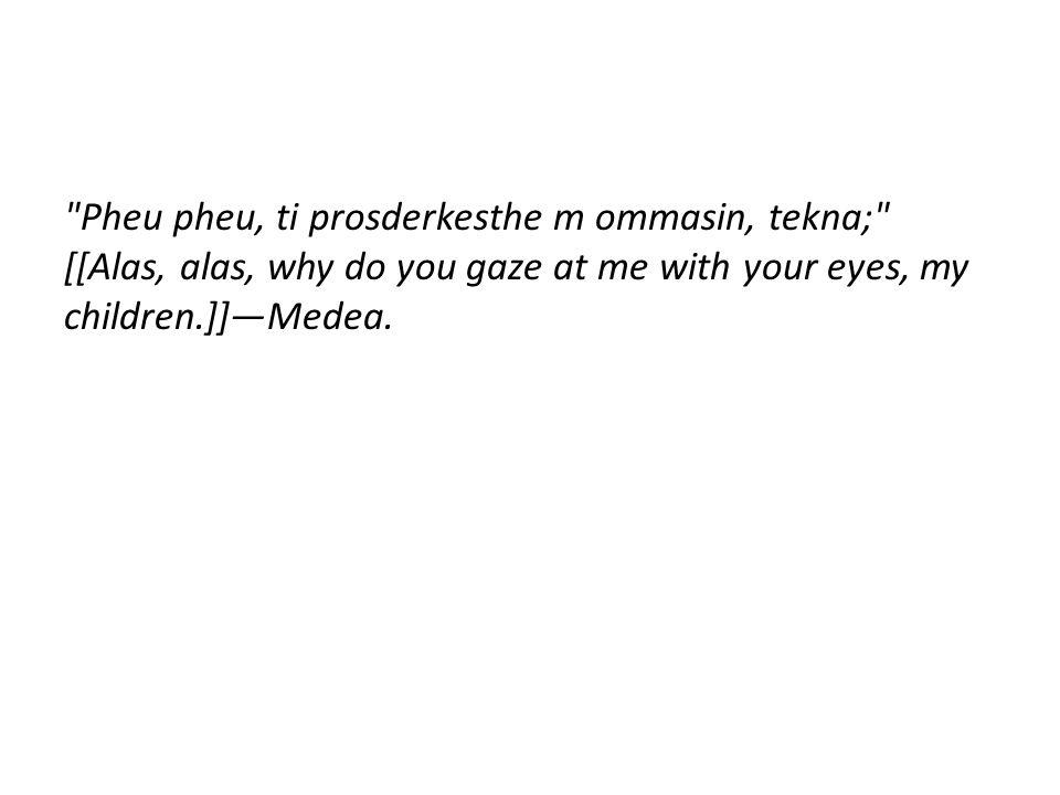 Pheu pheu, ti prosderkesthe m ommasin, tekna; [[Alas, alas, why do you gaze at me with your eyes, my children.]]—Medea.