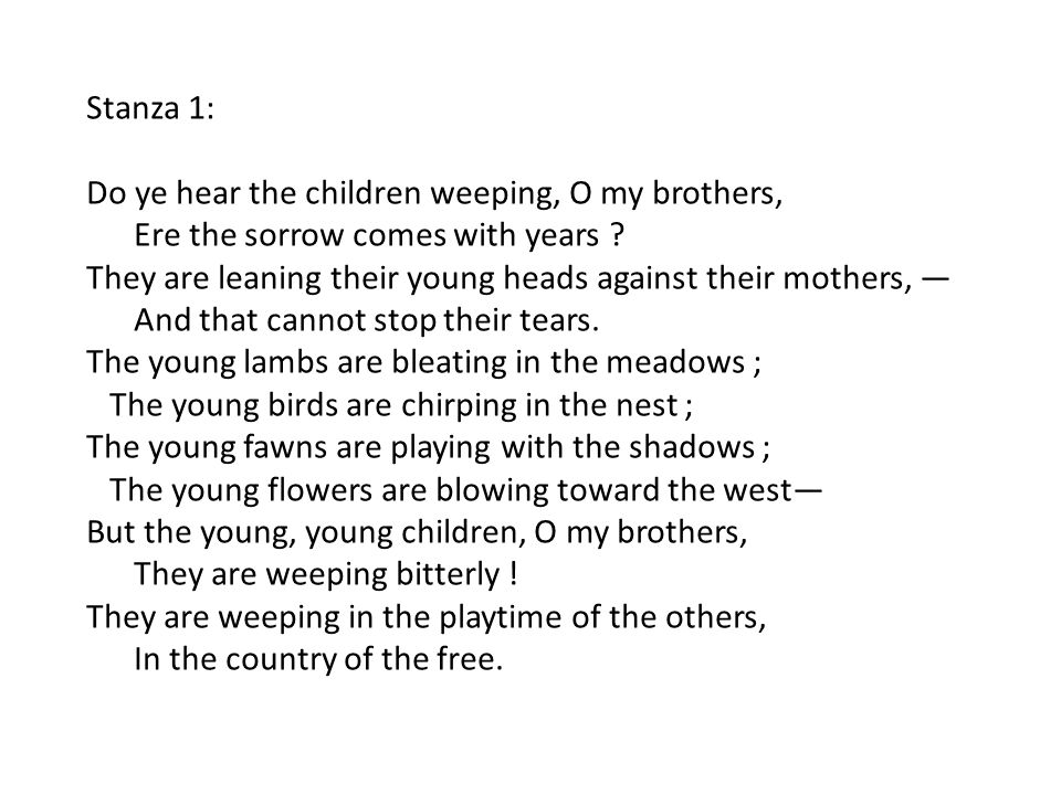 Stanza 1: Do ye hear the children weeping, O my brothers, Ere the sorrow comes with years ? They are leaning their young heads against their mothers,