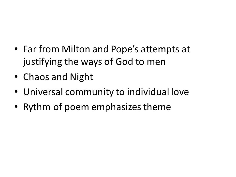 Far from Milton and Pope's attempts at justifying the ways of God to men Chaos and Night Universal community to individual love Rythm of poem emphasizes theme