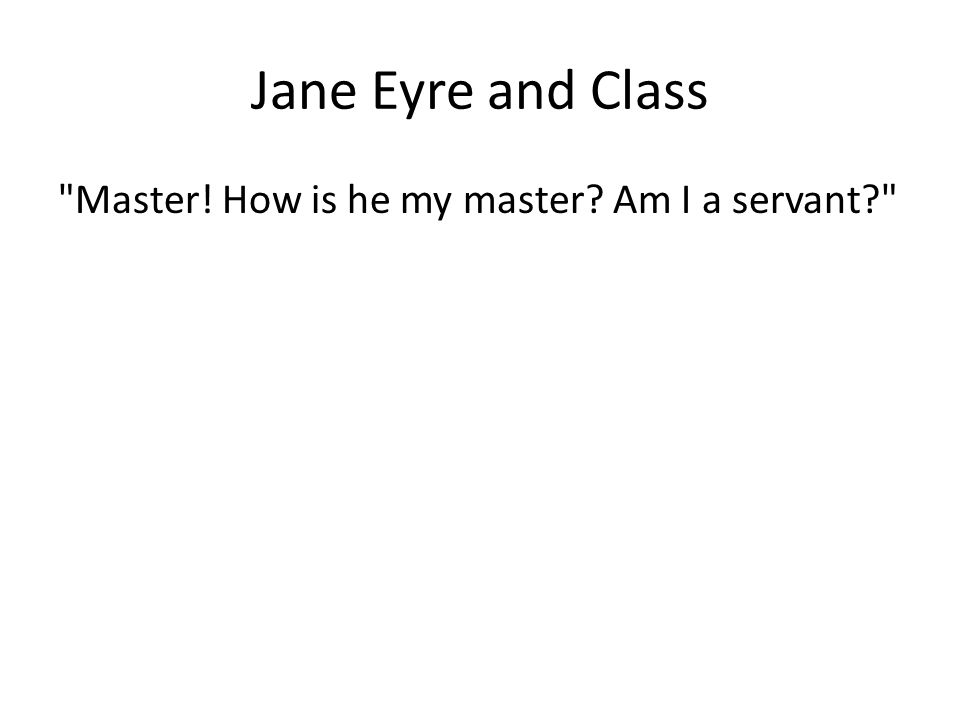 Jane Eyre and Class Master! How is he my master Am I a servant
