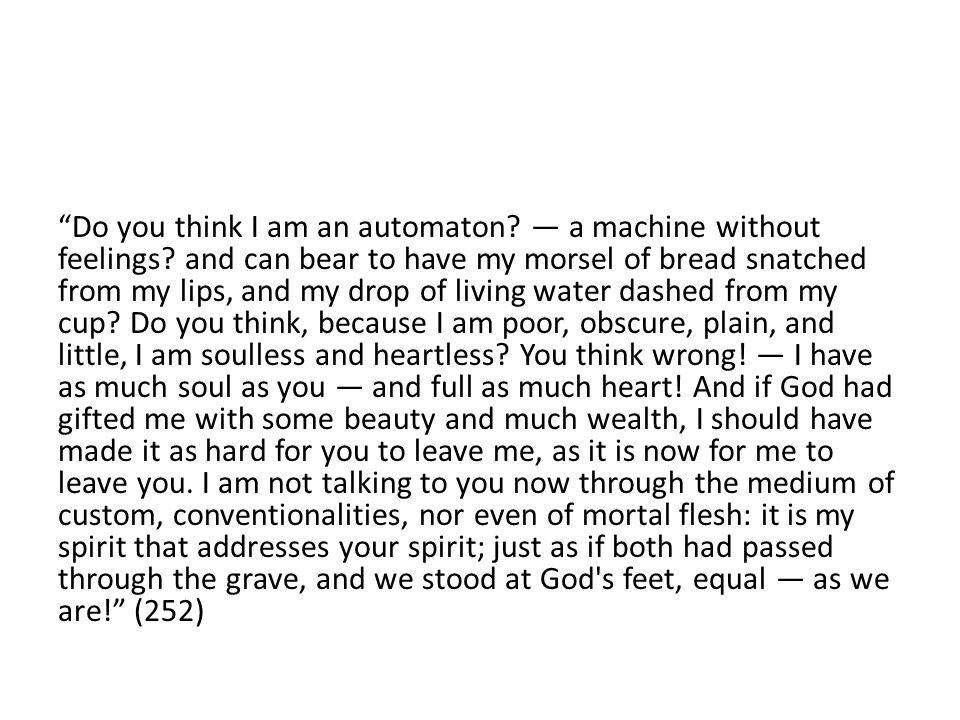 Do you think I am an automaton. — a machine without feelings.
