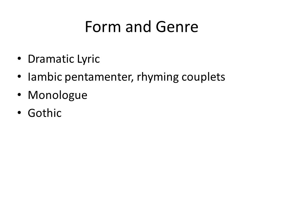 Form and Genre Dramatic Lyric Iambic pentamenter, rhyming couplets Monologue Gothic