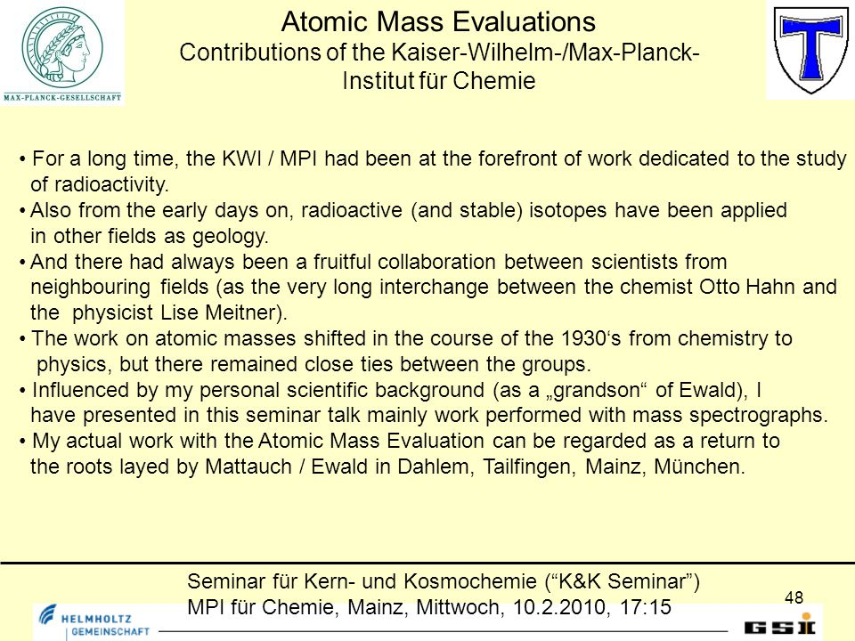 48 Seminar für Kern- und Kosmochemie ( K&K Seminar ) MPI für Chemie, Mainz, Mittwoch, 10.2.2010, 17:15 Atomic Mass Evaluations Contributions of the Kaiser-Wilhelm-/Max-Planck- Institut für Chemie For a long time, the KWI / MPI had been at the forefront of work dedicated to the study of radioactivity.