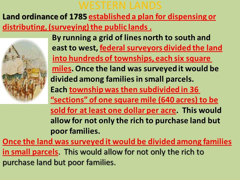WESTERN LANDS Land ordinance of 1785 Land ordinance of 1785 established a plan for dispensing or distributing, (surveying) the public lands. By runnin