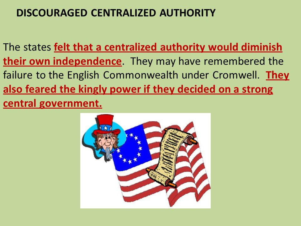 DISCOURAGED CENTRALIZED AUTHORITY The states felt that a centralized authority would diminish their own independence. They may have remembered the fai