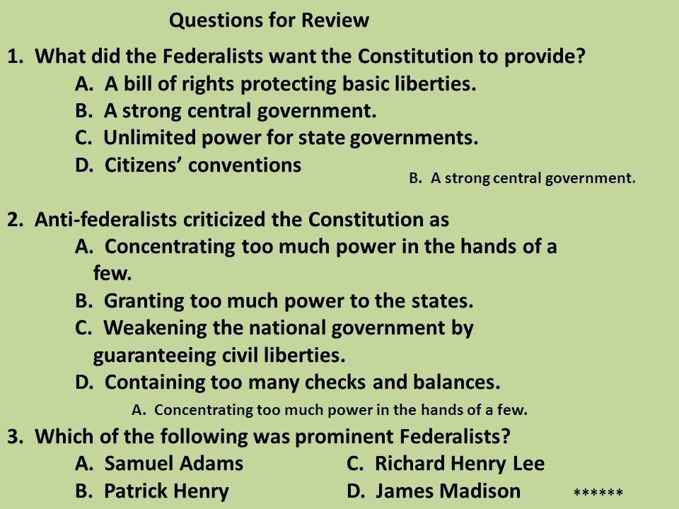 Questions for Review 1. What did the Federalists want the Constitution to provide? A. A bill of rights protecting basic liberties. B. A strong central