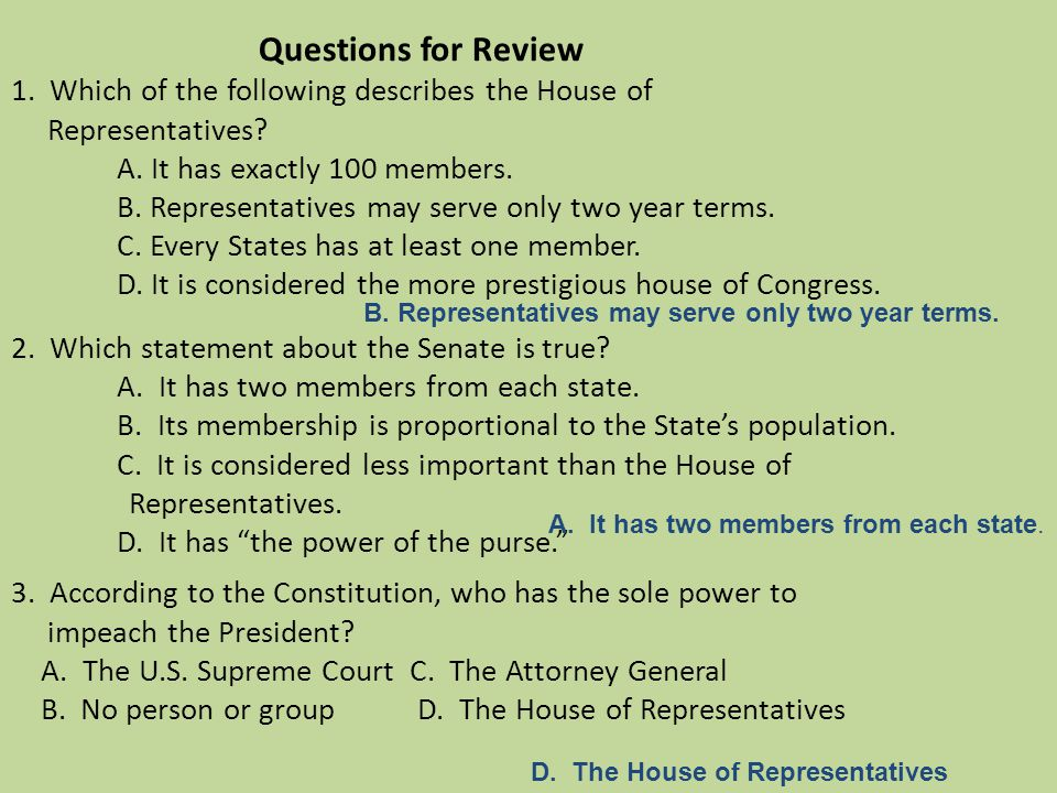 Questions for Review 1. Which of the following describes the House of Representatives? A. It has exactly 100 members. B. Representatives may serve onl