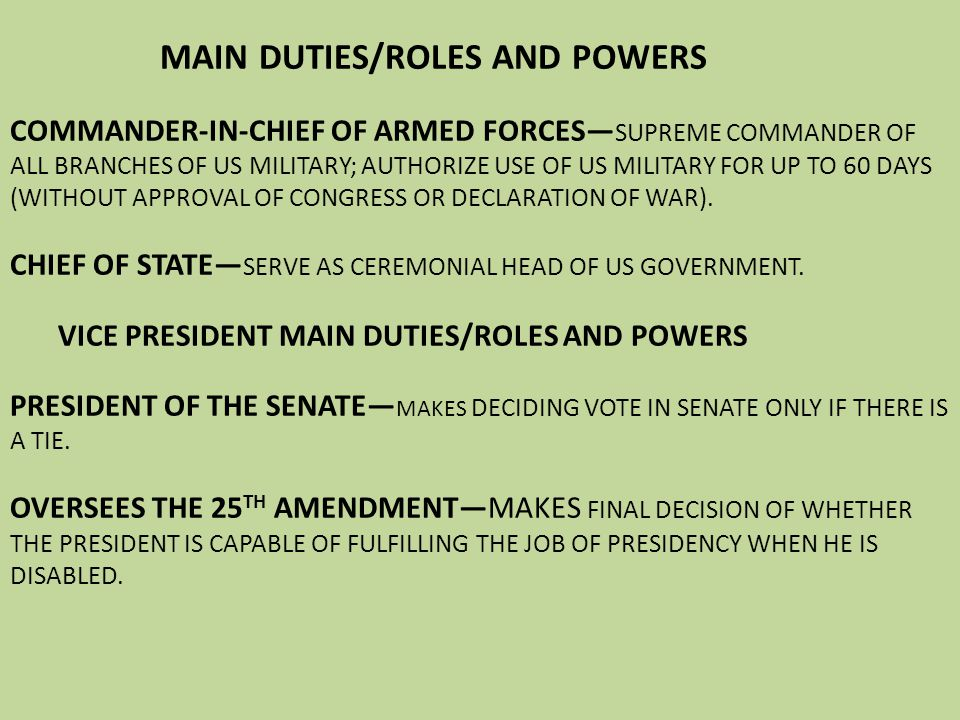 MAIN DUTIES/ROLES AND POWERS COMMANDER-IN-CHIEF OF ARMED FORCES— SUPREME COMMANDER OF ALL BRANCHES OF US MILITARY; AUTHORIZE USE OF US MILITARY FOR UP